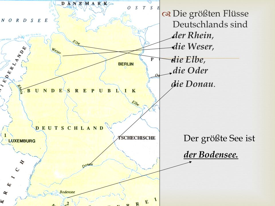   Die größten Flüsse Deutschlands sind der Rhein, die Weser, die Elbe, die Oder die Donau. Der größte See ist der Bodensee.
