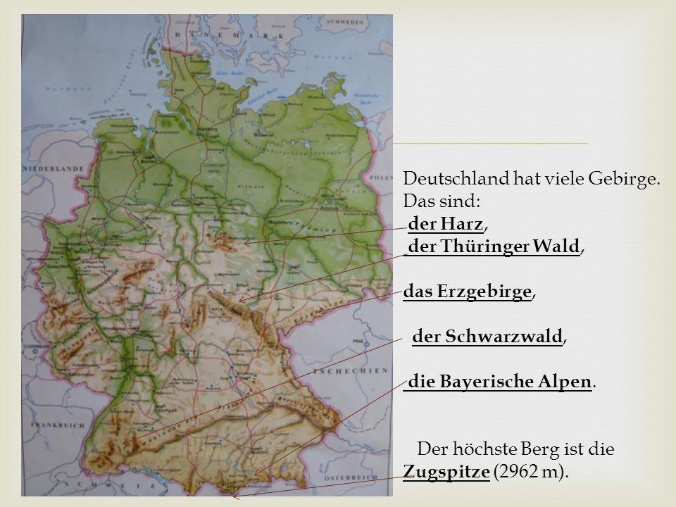  Deutschland hat viele Gebirge. Das sind: der Harz, der Thüringer Wald, das Erzgebirge, der Schwarzwald, die Bayerische Alpen. Der höchste Berg ist d