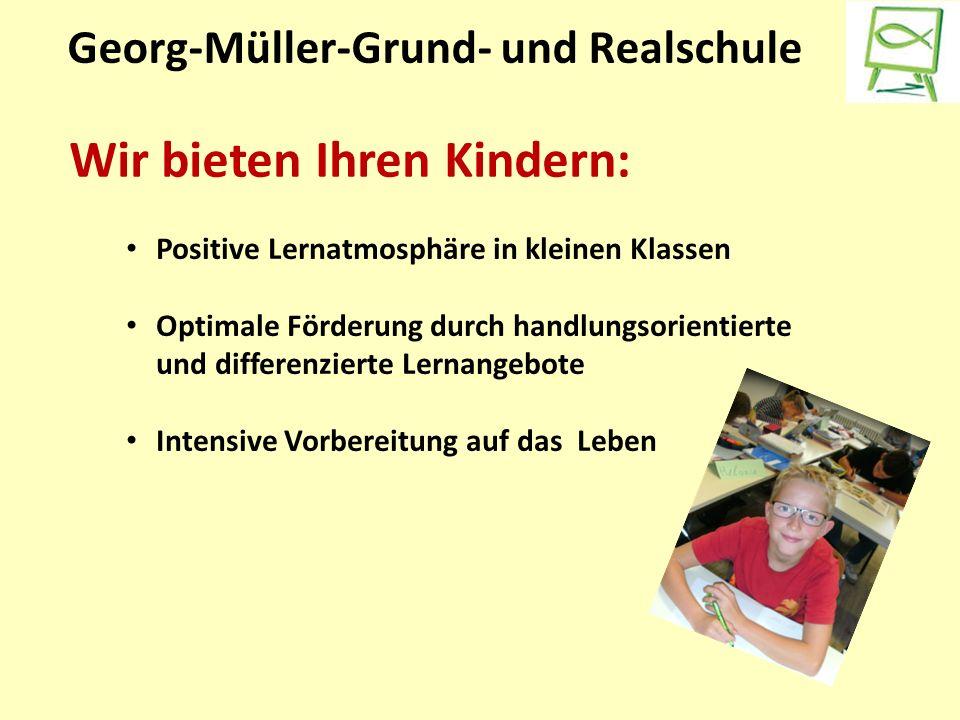 Georg-Müller-Grund- und Realschule Wir bieten Ihren Kindern: Positive Lernatmosphäre in kleinen Klassen Optimale Förderung durch handlungsorientierte und differenzierte Lernangebote Intensive Vorbereitung auf das Leben