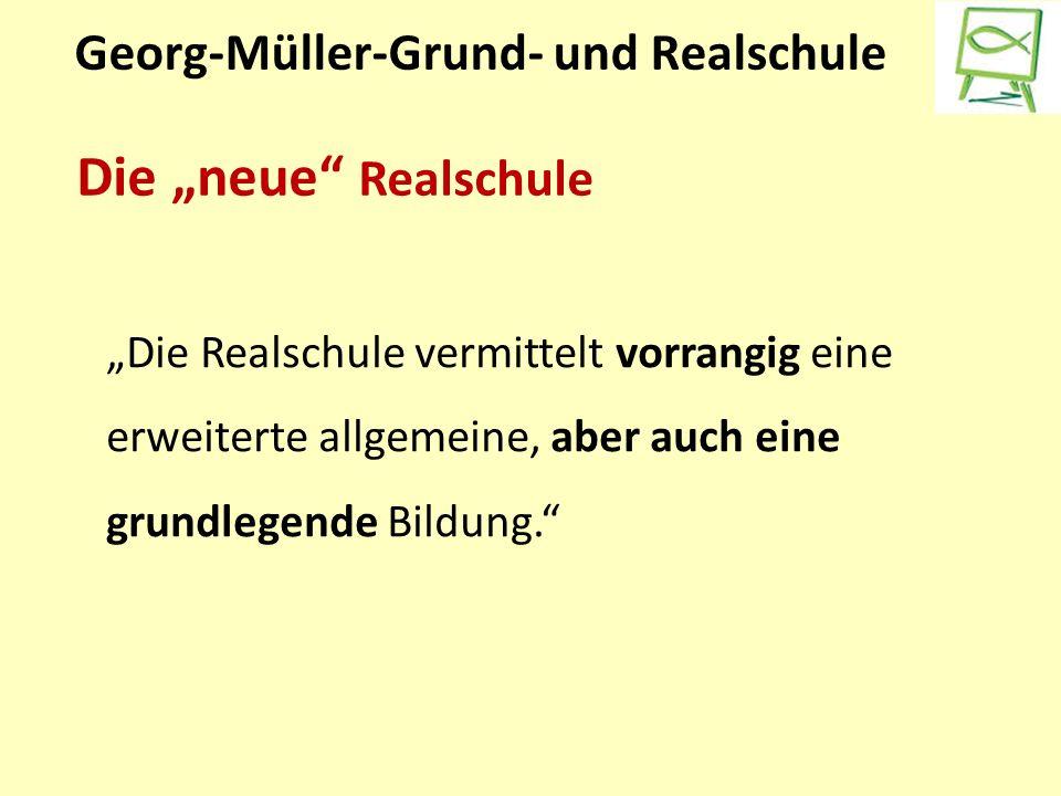 """Georg-Müller-Grund- und Realschule Die """"neue Realschule """"Die Realschule vermittelt vorrangig eine erweiterte allgemeine, aber auch eine grundlegende Bildung."""