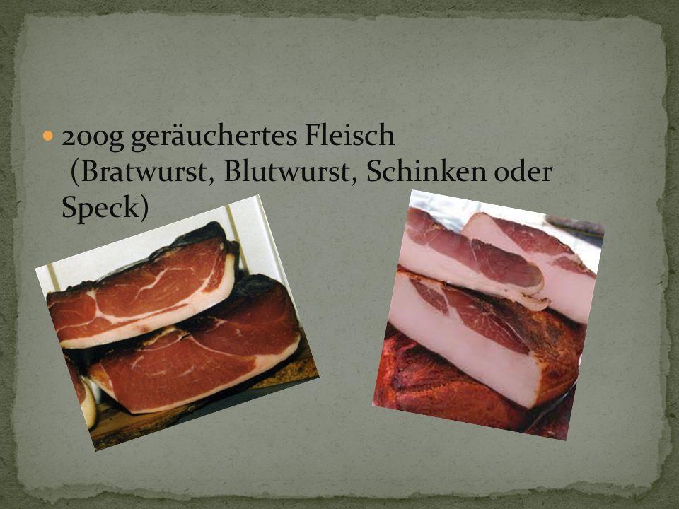 200g geräuchertes Fleisch (Bratwurst, Blutwurst, Schinken oder Speck)