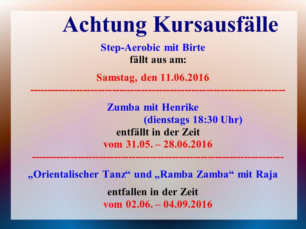Achtung Kursausfälle Step-Aerobic mit Birte fällt aus am: Samstag, den 11.06.2016 ----------------------------------------------------------------------- Zumba mit Henrike (dienstags 18:30 Uhr) entfällt in der Zeit vom 31.05.