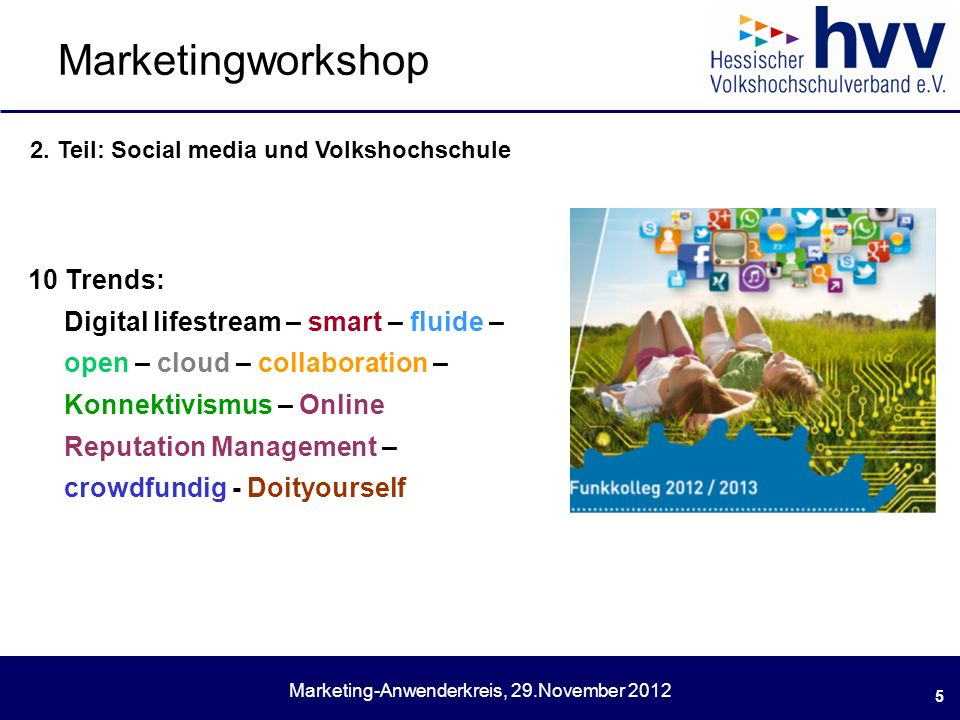 Marketing-Anwenderkreis, 29.November 2012 Marketingworkshop 5 10 Trends: Digital lifestream – smart – fluide – open – cloud – collaboration – Konnektivismus – Online Reputation Management – crowdfundig - Doityourself 2.