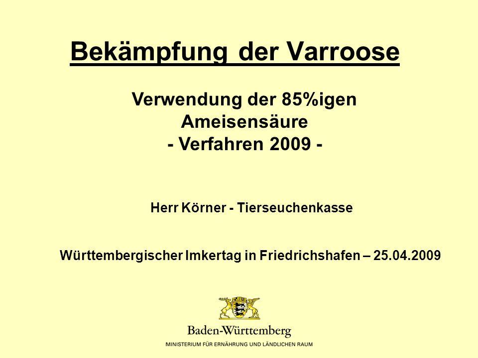 Bekämpfung der Varroose Herr Körner - Tierseuchenkasse Württembergischer Imkertag in Friedrichshafen – 25.04.2009 Verwendung der 85%igen Ameisensäure - Verfahren 2009 -