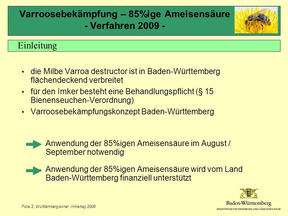 Folie 2, Württembergischer Imkertag 2009 Varroosebekämpfung – 85%ige Ameisensäure - Verfahren 2009 - die Milbe Varroa destructor ist in Baden-Württemberg flächendeckend verbreitet für den Imker besteht eine Behandlungspflicht (§ 15 Bienenseuchen-Verordnung) Varroosebekämpfungskonzept Baden-Württemberg –Anwendung der 85%igen Ameisensäure im August / September notwendig –Anwendung der 85%igen Ameisensäure wird vom Land Baden-Württemberg finanziell unterstützt Einleitung