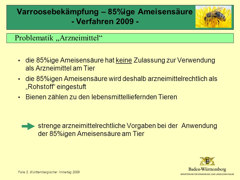 """Folie 3, Württembergischer Imkertag 2009 Varroosebekämpfung – 85%ige Ameisensäure - Verfahren 2009 - die 85%ige Ameisensäure hat keine Zulassung zur Verwendung als Arzneimittel am Tier die 85%igen Ameisensäure wird deshalb arzneimittelrechtlich als """"Rohstoff eingestuft Bienen zählen zu den lebensmittelliefernden Tieren –strenge arzneimittelrechtliche Vorgaben bei der Anwendung der 85%igen Ameisensäure am Tier Problematik """"Arzneimittel"""
