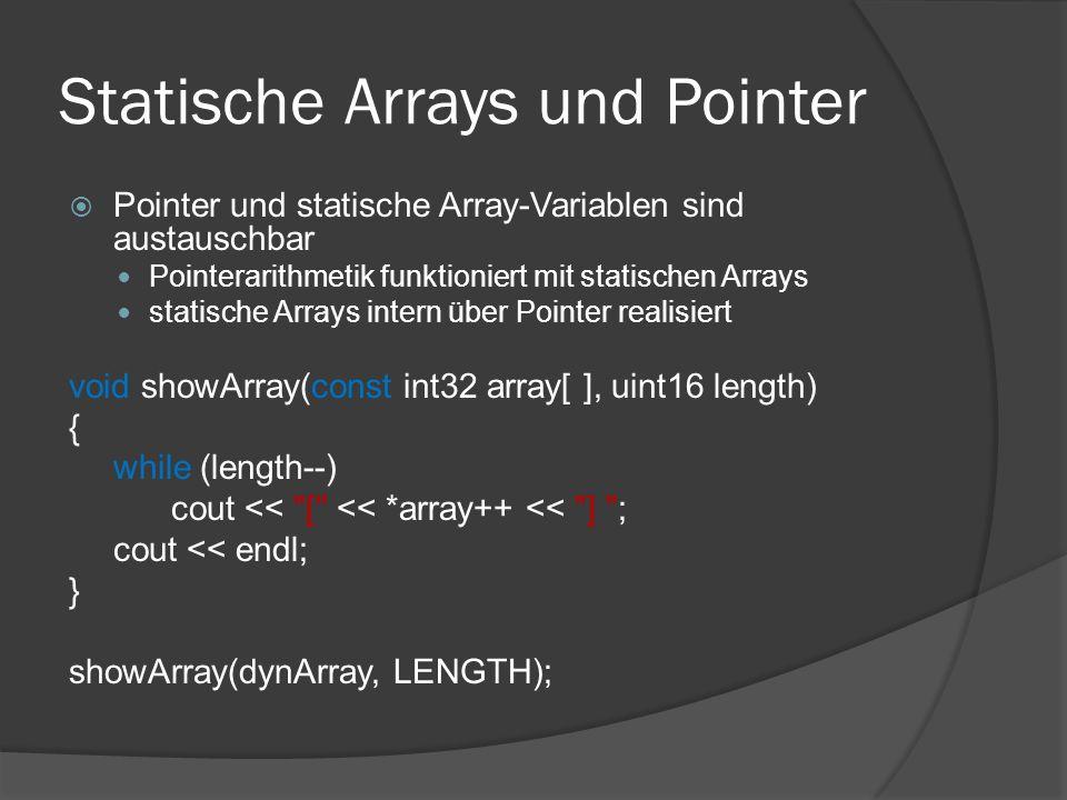 Statische Arrays und Pointer  Pointer und statische Array-Variablen sind austauschbar Pointerarithmetik funktioniert mit statischen Arrays statische Arrays intern über Pointer realisiert void showArray(const int32 array[ ], uint16 length) { while (length--) cout << [ << *array++ << ] ; cout << endl; } showArray(dynArray, LENGTH);
