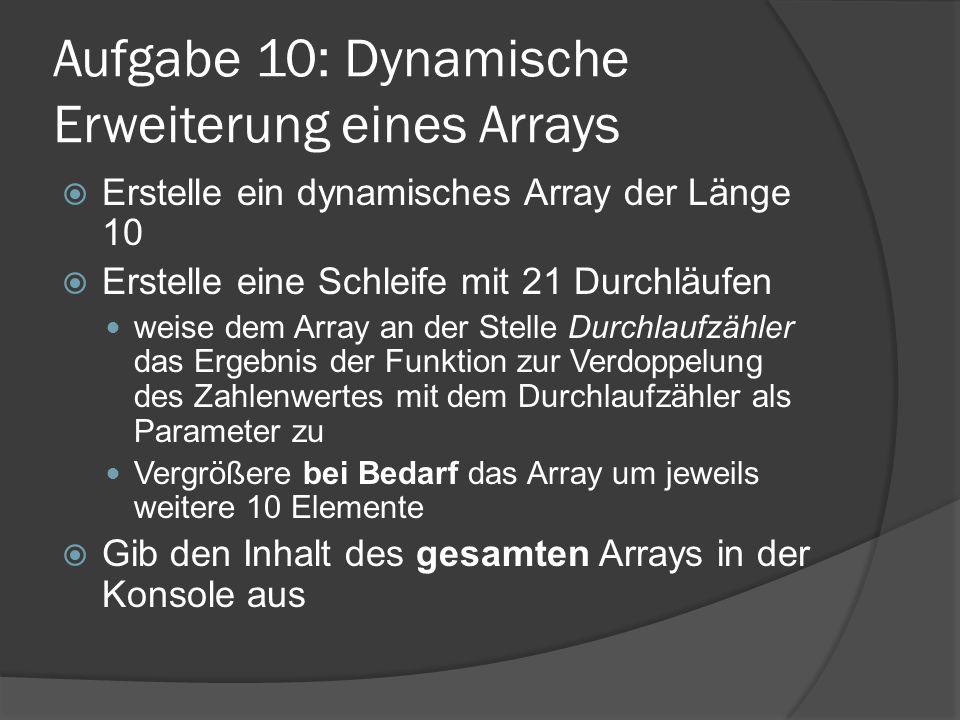 Aufgabe 10: Dynamische Erweiterung eines Arrays  Erstelle ein dynamisches Array der Länge 10  Erstelle eine Schleife mit 21 Durchläufen weise dem Array an der Stelle Durchlaufzähler das Ergebnis der Funktion zur Verdoppelung des Zahlenwertes mit dem Durchlaufzähler als Parameter zu Vergrößere bei Bedarf das Array um jeweils weitere 10 Elemente  Gib den Inhalt des gesamten Arrays in der Konsole aus