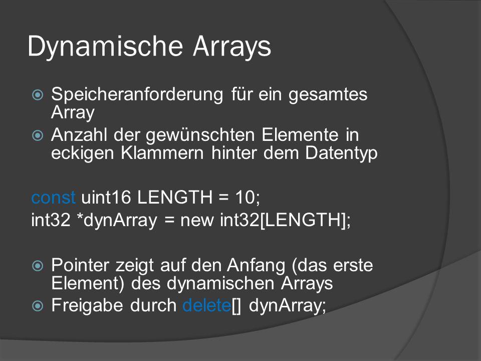 Dynamische Arrays  Speicheranforderung für ein gesamtes Array  Anzahl der gewünschten Elemente in eckigen Klammern hinter dem Datentyp const uint16 LENGTH = 10; int32 *dynArray = new int32[LENGTH];  Pointer zeigt auf den Anfang (das erste Element) des dynamischen Arrays  Freigabe durch delete[] dynArray;