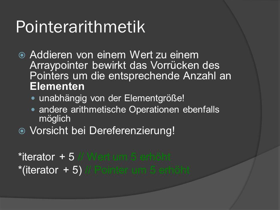 Pointerarithmetik  Addieren von einem Wert zu einem Arraypointer bewirkt das Vorrücken des Pointers um die entsprechende Anzahl an Elementen unabhängig von der Elementgröße.