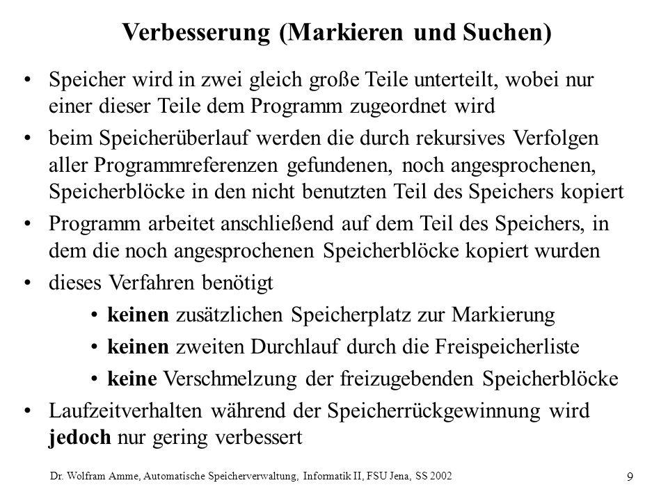 Dr. Wolfram Amme, Automatische Speicherverwaltung, Informatik II, FSU Jena, SS 2002 9 Verbesserung (Markieren und Suchen) Speicher wird in zwei gleich