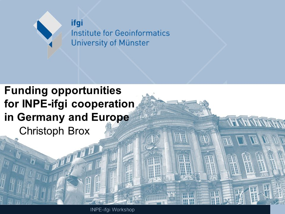 INPE-ifgi Workshop Funding opportunities for INPE-ifgi cooperation in Germany and Europe Christoph Brox