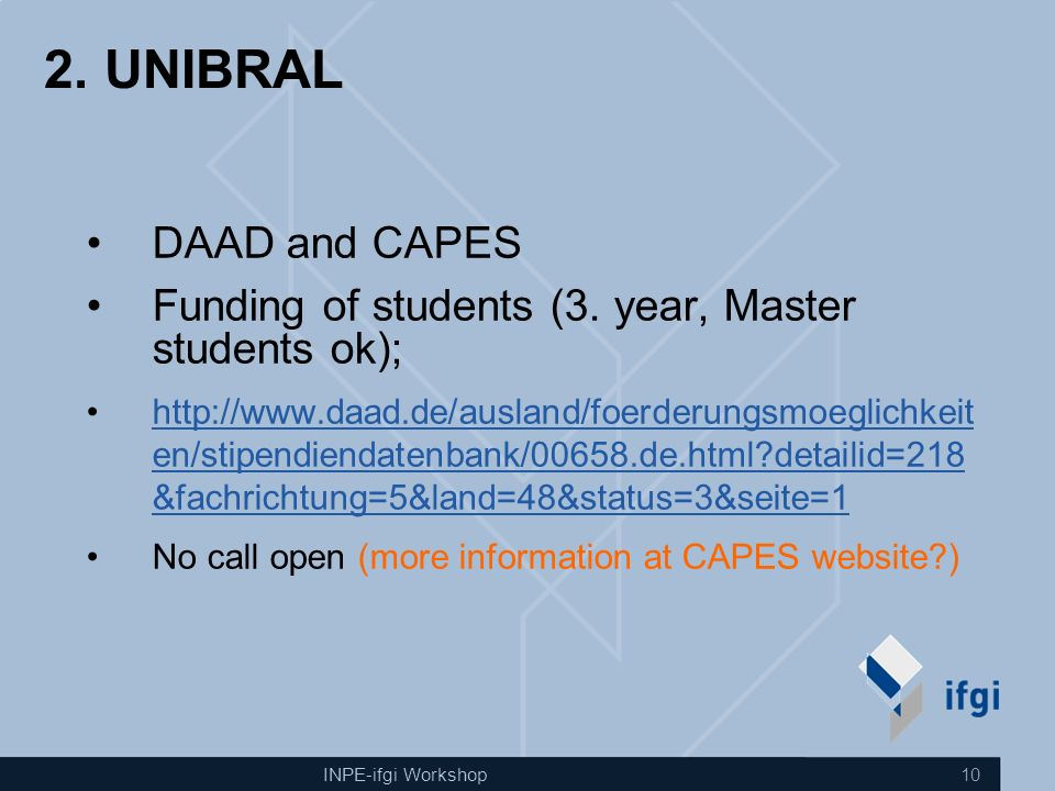 INPE-ifgi Workshop 10 2. UNIBRAL DAAD and CAPES Funding of students (3. year, Master students ok); http://www.daad.de/ausland/foerderungsmoeglichkeit