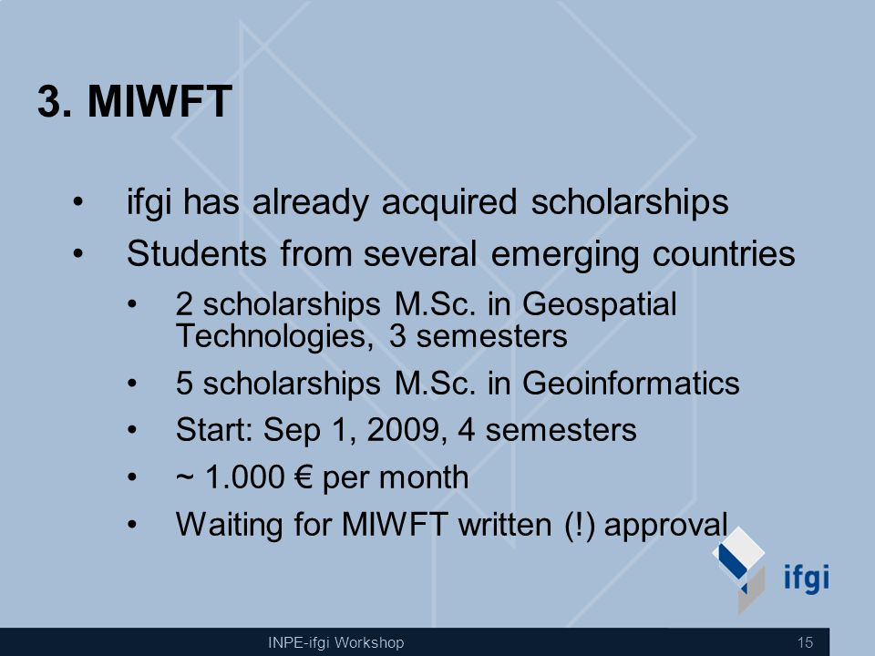 INPE-ifgi Workshop 15 3. MIWFT ifgi has already acquired scholarships Students from several emerging countries 2 scholarships M.Sc. in Geospatial Tech