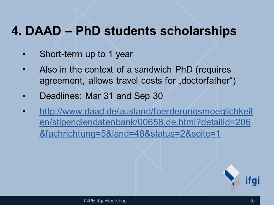 INPE-ifgi Workshop 30 4. DAAD – PhD students scholarships Short-term up to 1 year Also in the context of a sandwich PhD (requires agreement, allows tr