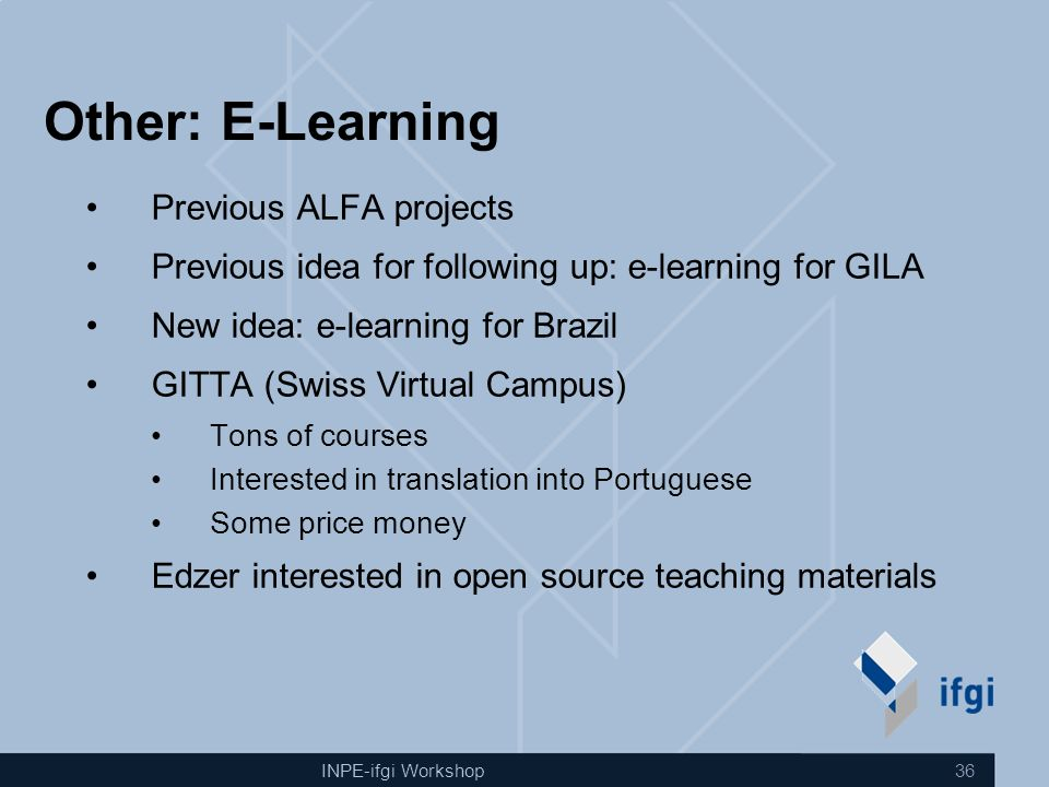 INPE-ifgi Workshop 36 Other: E-Learning Previous ALFA projects Previous idea for following up: e-learning for GILA New idea: e-learning for Brazil GIT