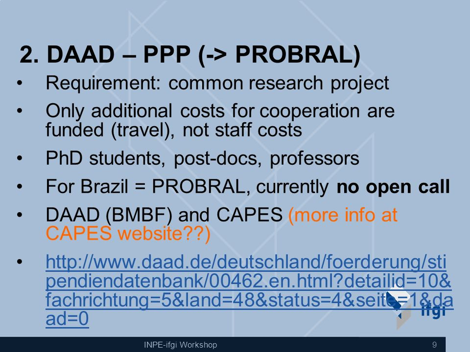 INPE-ifgi Workshop 9 2. DAAD – PPP (-> PROBRAL) Requirement: common research project Only additional costs for cooperation are funded (travel), not st