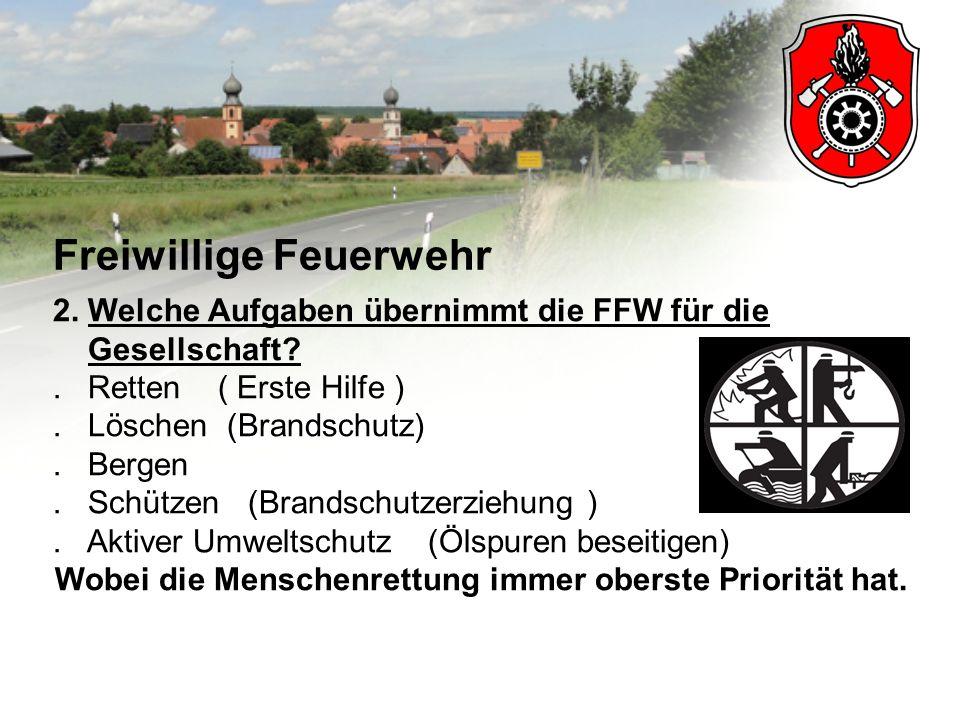 Freiwillige Feuerwehr 2. Welche Aufgaben übernimmt die FFW für die Gesellschaft?. Retten ( Erste Hilfe ). Löschen (Brandschutz). Bergen. Schützen (Bra