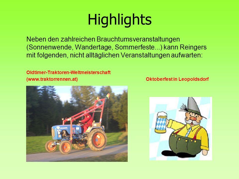 Highlights Neben den zahlreichen Brauchtumsveranstaltungen (Sonnenwende, Wandertage, Sommerfeste...) kann Reingers mit folgenden, nicht alltäglichen Veranstaltungen aufwarten: Oldtimer-Traktoren-Weltmeisterschaft (www.traktorrennen.at) Oktoberfest in Leopoldsdorf