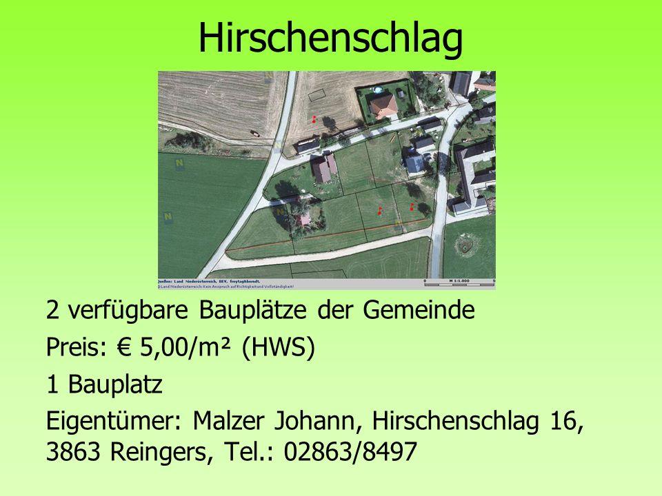 Hirschenschlag 2 verfügbare Bauplätze der Gemeinde Preis: € 5,00/m² (HWS) 1 Bauplatz Eigentümer: Malzer Johann, Hirschenschlag 16, 3863 Reingers, Tel.: 02863/8497
