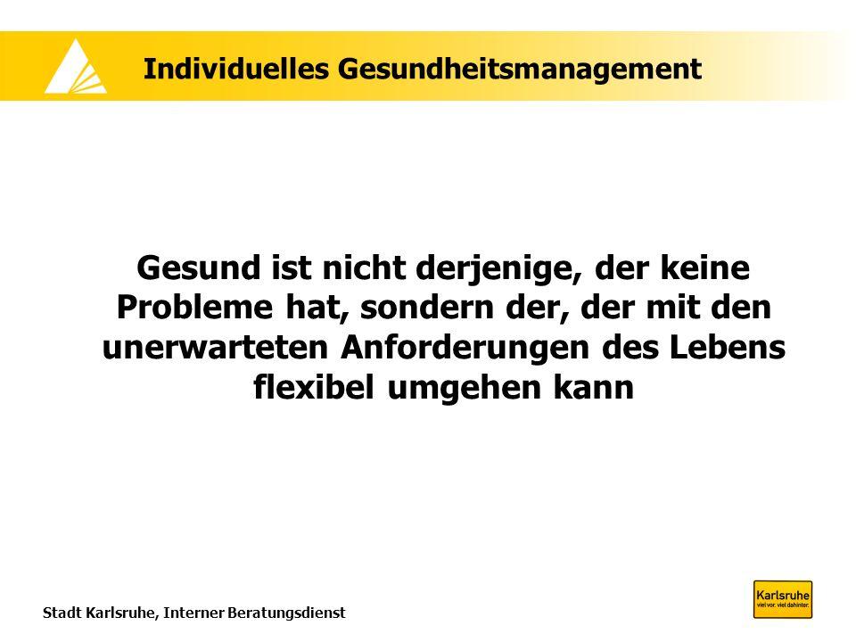 Stadt Karlsruhe, Interner Beratungsdienst Individuelles Gesundheitsmanagement Gesund ist nicht derjenige, der keine Probleme hat, sondern der, der mit den unerwarteten Anforderungen des Lebens flexibel umgehen kann