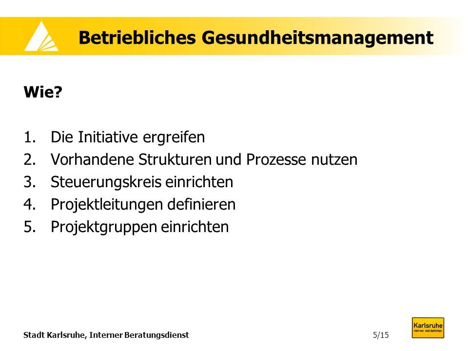 Stadt Karlsruhe, Interner Beratungsdienst Betriebliches Gesundheitsmanagement Wie? 1.Die Initiative ergreifen 2.Vorhandene Strukturen und Prozesse nut