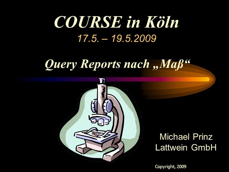 "COURSE in Köln 17.5. – 19.5.2009 Copyright, 2009 Lattwein GmbH Michael Prinz Lattwein GmbH Query Reports nach ""Maß"""
