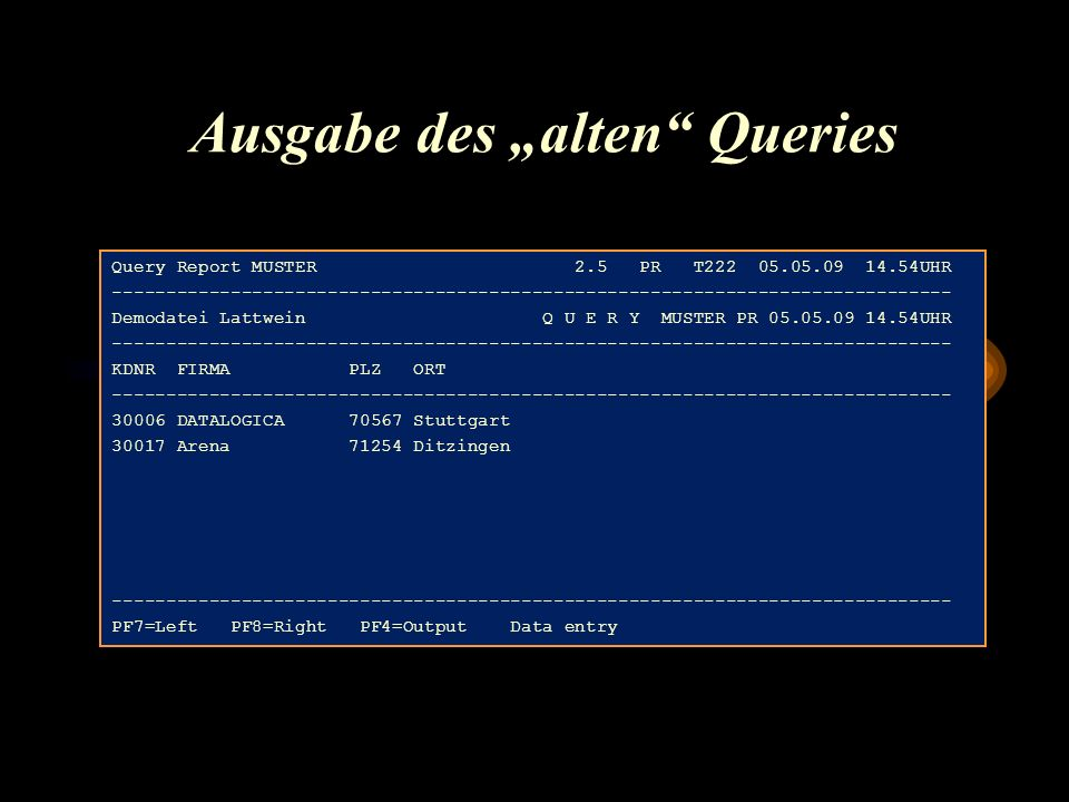 "Ausgabe des ""alten Queries Query Report MUSTER 2.5 PR T222 05.05.09 14.54UHR ------------------------------------------------------------------------------ Demodatei Lattwein Q U E R Y MUSTER PR 05.05.09 14.54UHR ------------------------------------------------------------------------------ KDNR FIRMA PLZ ORT ------------------------------------------------------------------------------ 30006 DATALOGICA 70567 Stuttgart 30017 Arena 71254 Ditzingen ------------------------------------------------------------------------------ PF7=Left PF8=Right PF4=Output Data entry"