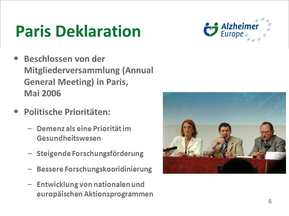 6 Paris Deklaration Beschlossen von der Mitgliederversammlung (Annual General Meeting) in Paris, Mai 2006 Politische Prioritäten: –Demenz als eine Priorität im Gesundheitswesen –Steigende Forschungsförderung –Bessere Forschungskooridinierung –Entwicklung von nationalen und europäischen Aktionsprogrammen