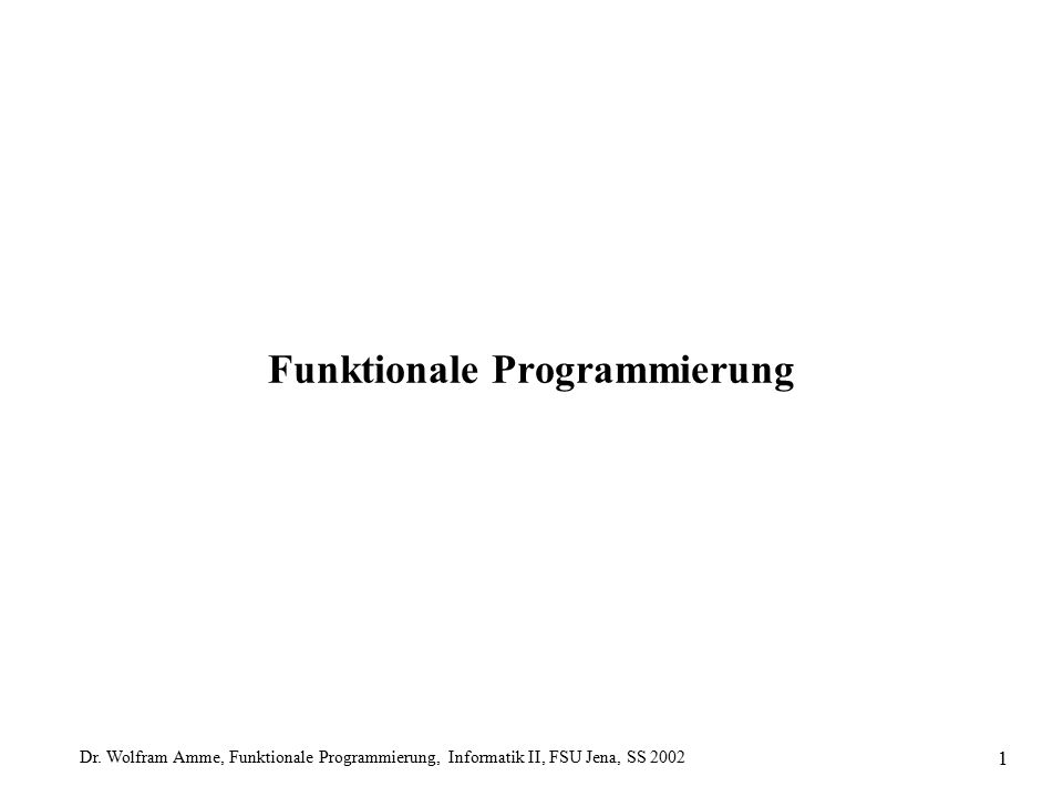 Dr. Wolfram Amme, Funktionale Programmierung, Informatik II, FSU Jena, SS 2002 1 Funktionale Programmierung