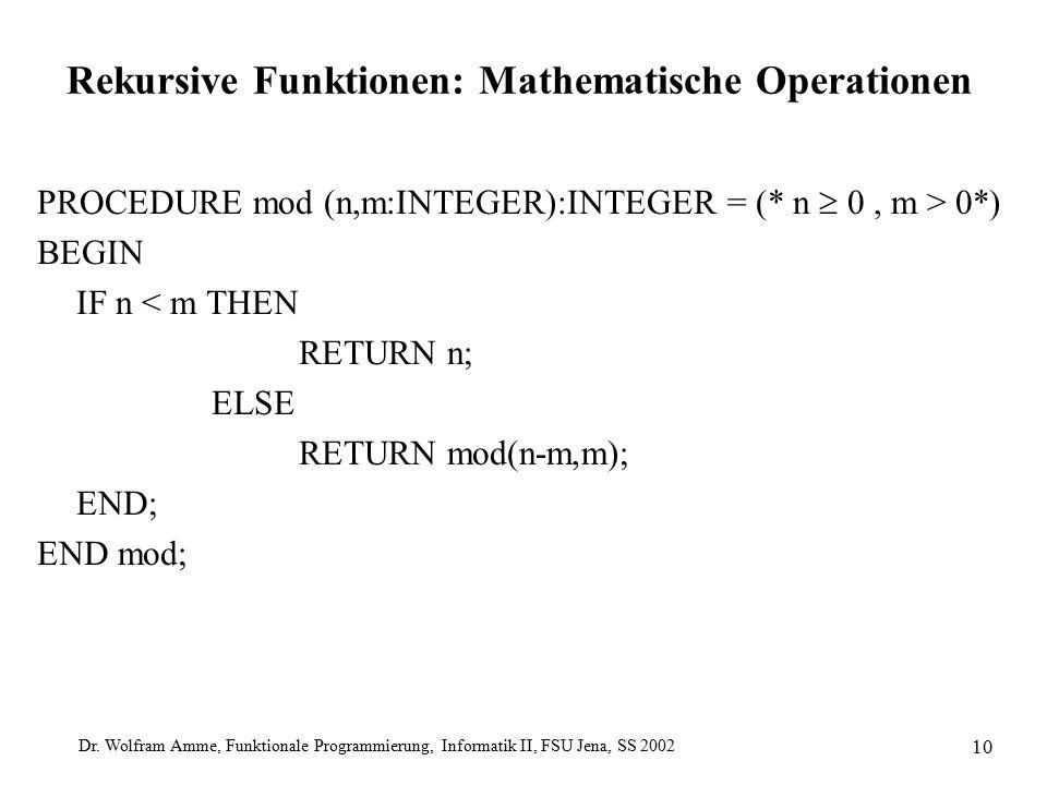 Dr. Wolfram Amme, Funktionale Programmierung, Informatik II, FSU Jena, SS 2002 10 Rekursive Funktionen: Mathematische Operationen PROCEDURE mod (n,m:I
