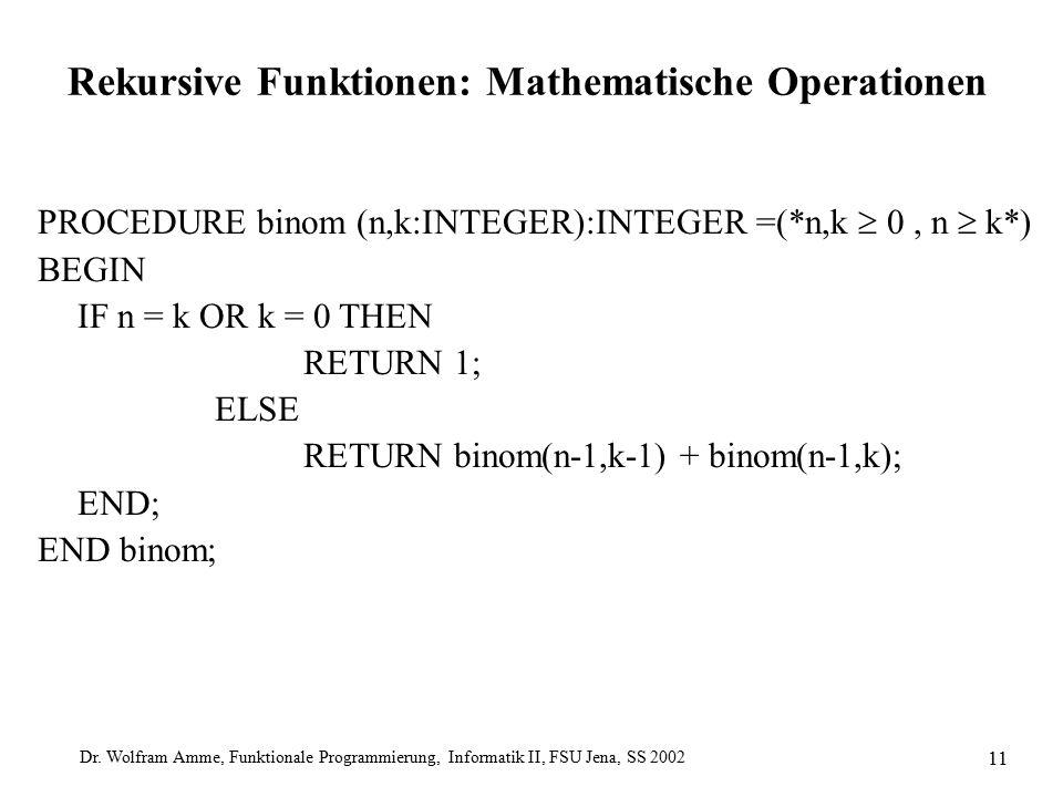 Dr. Wolfram Amme, Funktionale Programmierung, Informatik II, FSU Jena, SS 2002 11 Rekursive Funktionen: Mathematische Operationen PROCEDURE binom (n,k