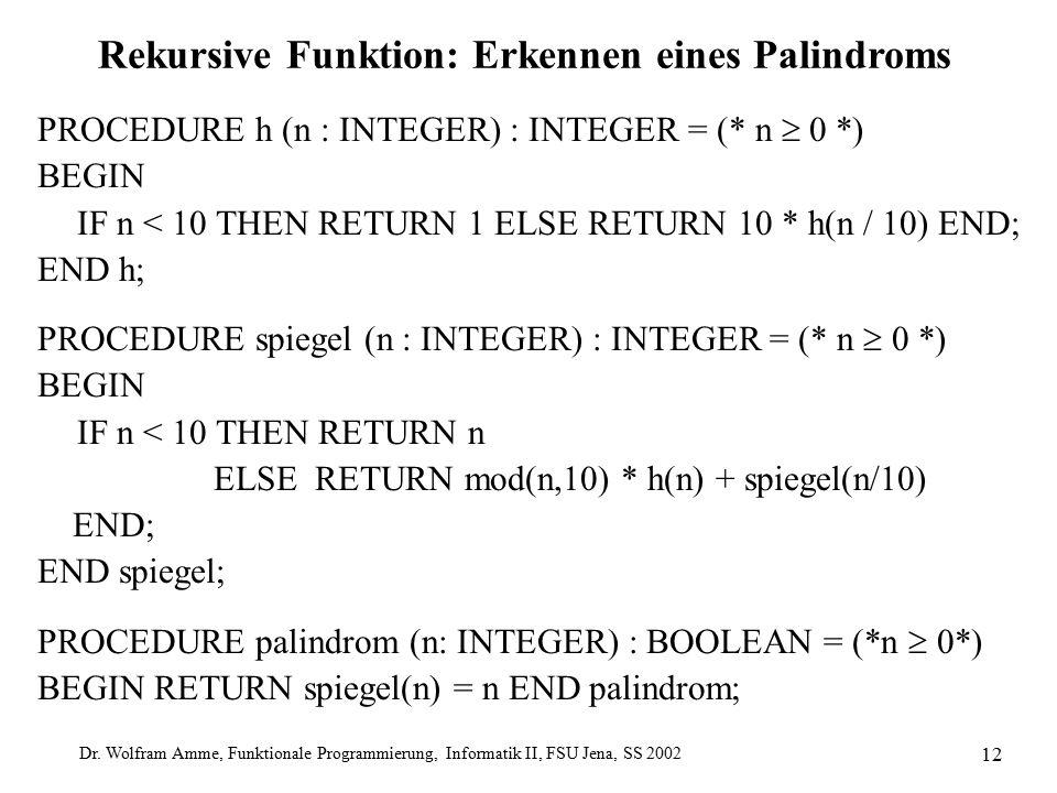 Dr. Wolfram Amme, Funktionale Programmierung, Informatik II, FSU Jena, SS 2002 12 Rekursive Funktion: Erkennen eines Palindroms PROCEDURE h (n : INTEG