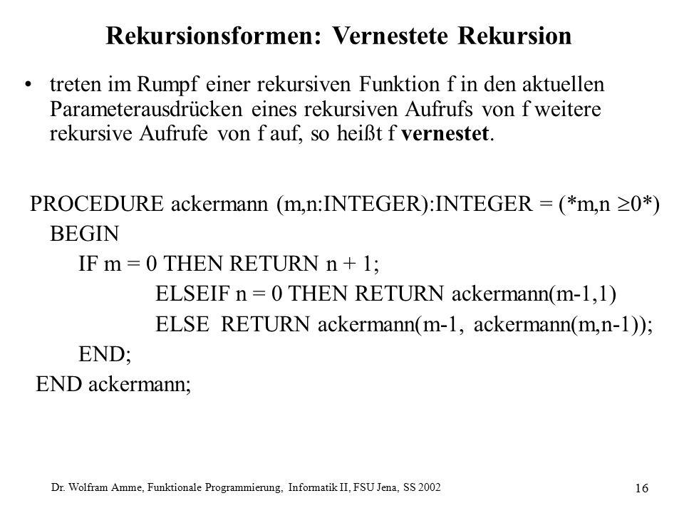 Dr. Wolfram Amme, Funktionale Programmierung, Informatik II, FSU Jena, SS 2002 16 Rekursionsformen: Vernestete Rekursion treten im Rumpf einer rekursi
