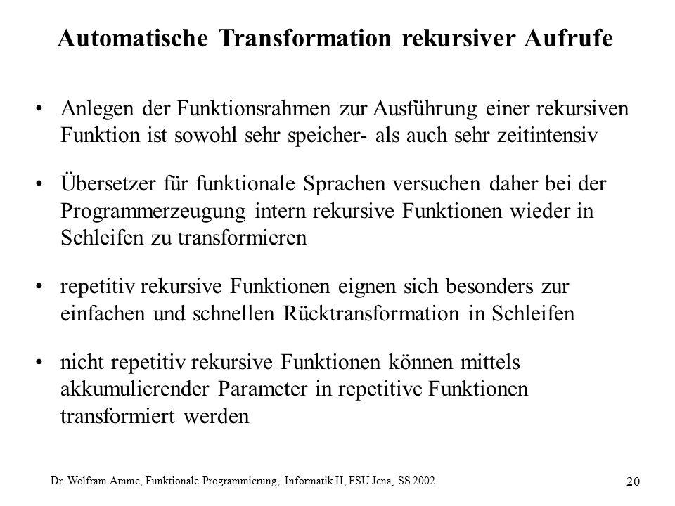 Dr. Wolfram Amme, Funktionale Programmierung, Informatik II, FSU Jena, SS 2002 20 Automatische Transformation rekursiver Aufrufe Anlegen der Funktions