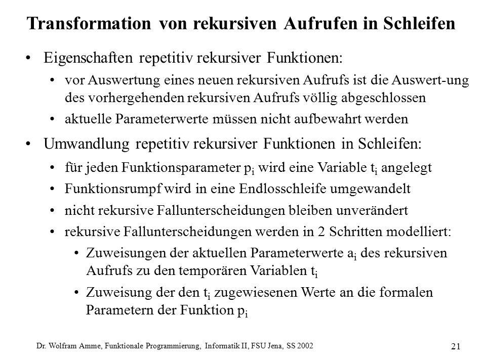 Dr. Wolfram Amme, Funktionale Programmierung, Informatik II, FSU Jena, SS 2002 21 Transformation von rekursiven Aufrufen in Schleifen Eigenschaften re