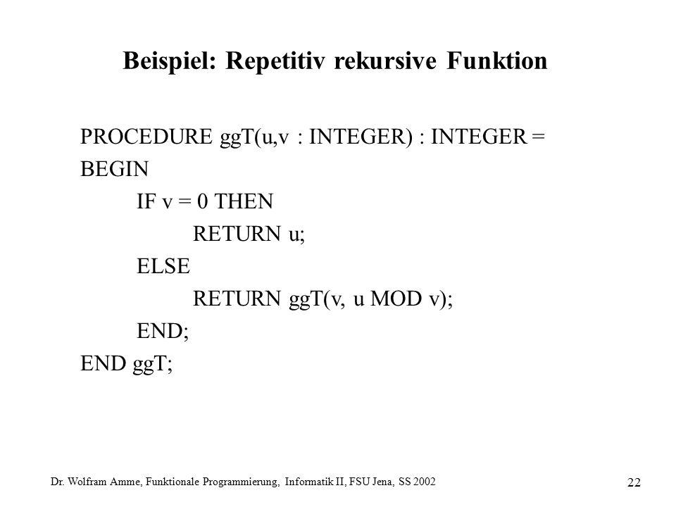 Dr. Wolfram Amme, Funktionale Programmierung, Informatik II, FSU Jena, SS 2002 22 Beispiel: Repetitiv rekursive Funktion PROCEDURE ggT(u,v : INTEGER)