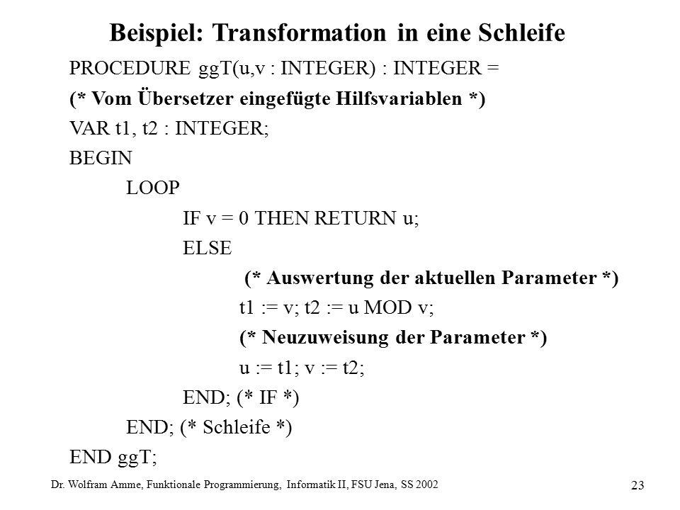 Dr. Wolfram Amme, Funktionale Programmierung, Informatik II, FSU Jena, SS 2002 23 Beispiel: Transformation in eine Schleife PROCEDURE ggT(u,v : INTEGE