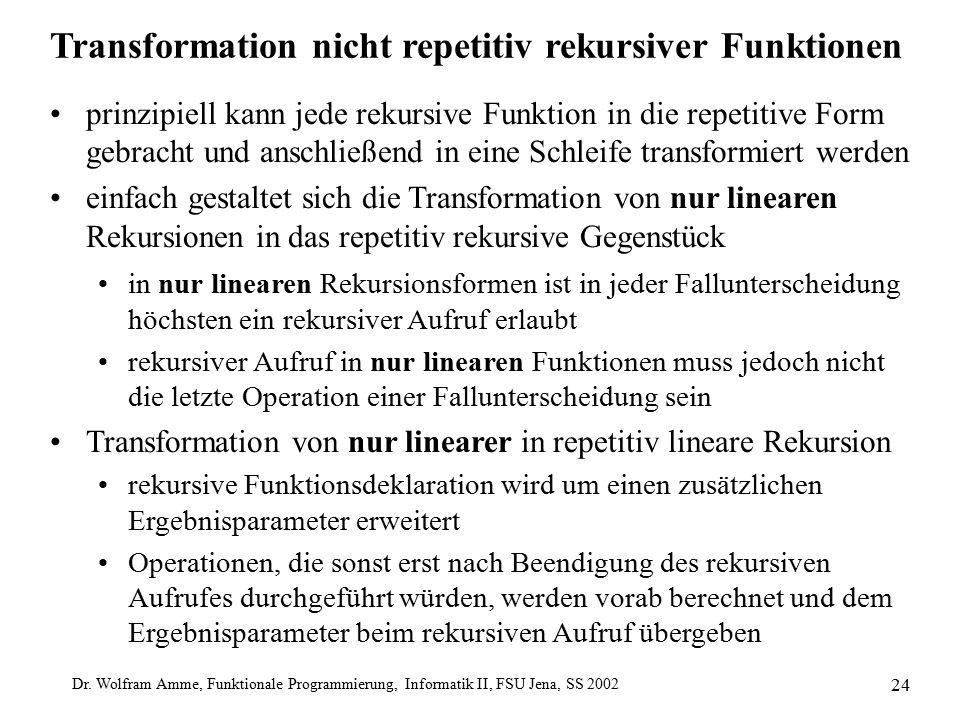 Dr. Wolfram Amme, Funktionale Programmierung, Informatik II, FSU Jena, SS 2002 24 Transformation nicht repetitiv rekursiver Funktionen prinzipiell kan