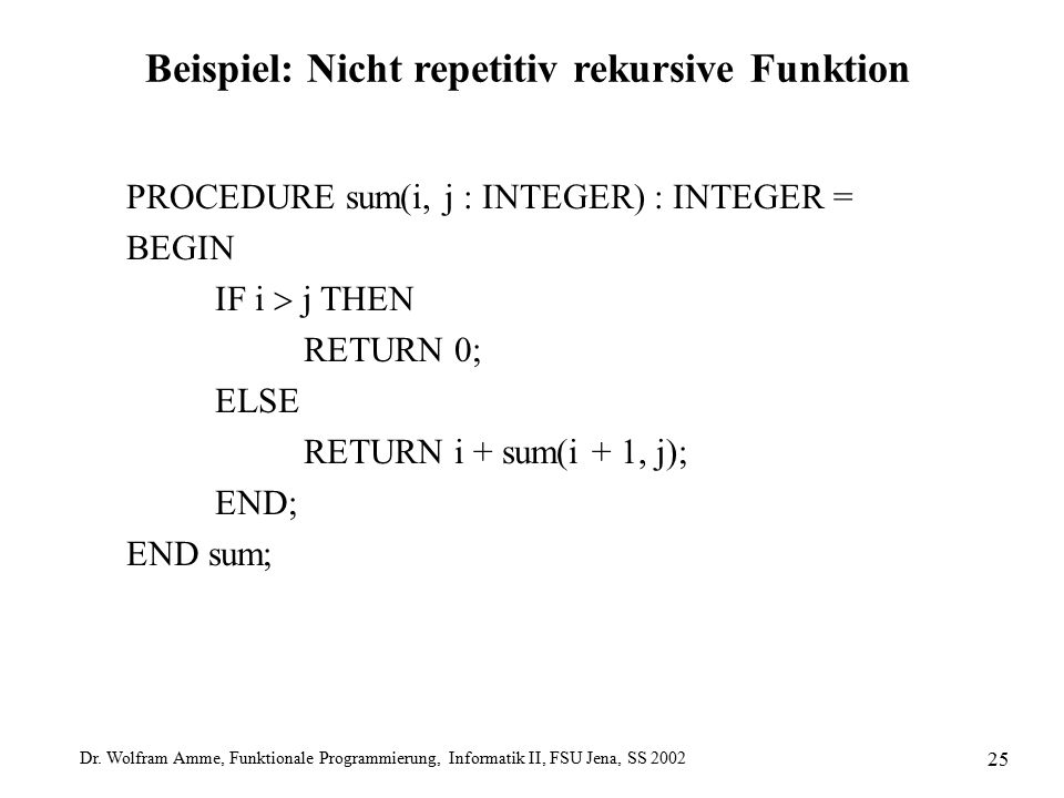 Dr. Wolfram Amme, Funktionale Programmierung, Informatik II, FSU Jena, SS 2002 25 Beispiel: Nicht repetitiv rekursive Funktion PROCEDURE sum(i, j : IN