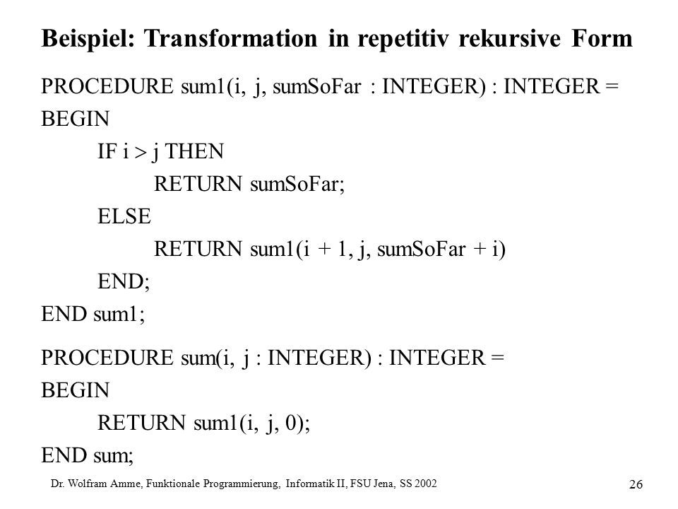 Dr. Wolfram Amme, Funktionale Programmierung, Informatik II, FSU Jena, SS 2002 26 Beispiel: Transformation in repetitiv rekursive Form PROCEDURE sum1(