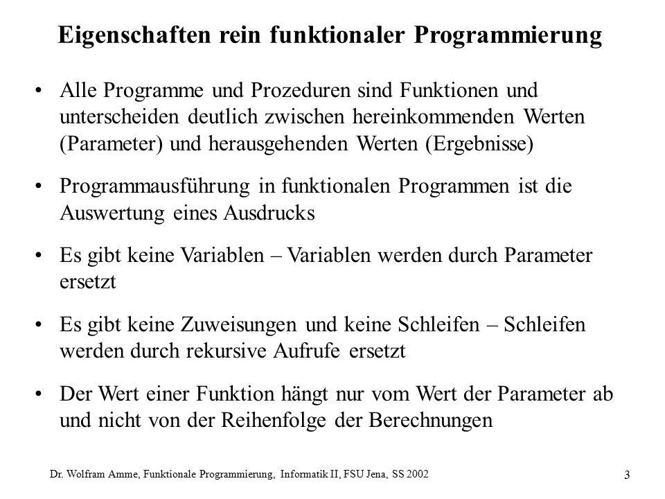 Dr. Wolfram Amme, Funktionale Programmierung, Informatik II, FSU Jena, SS 2002 3 Eigenschaften rein funktionaler Programmierung Alle Programme und Pro