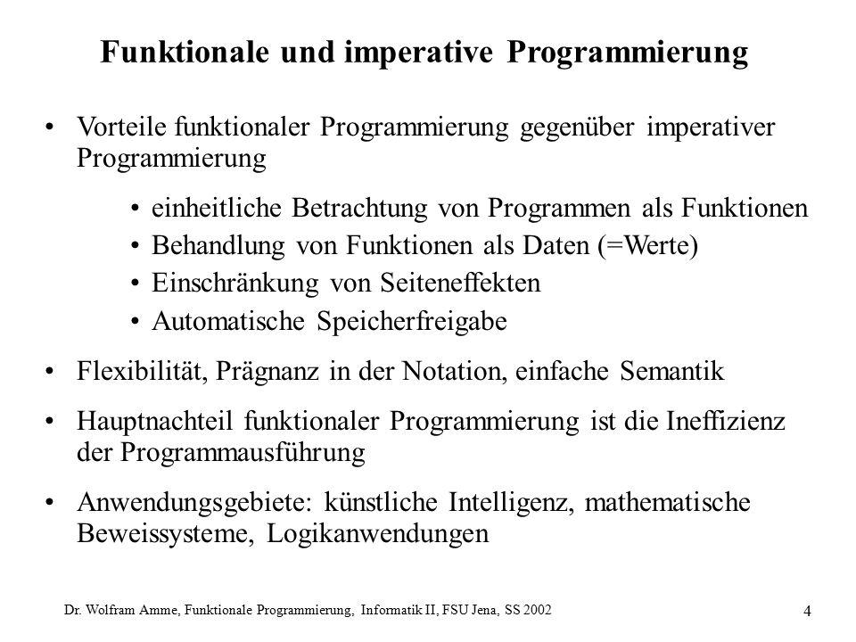 Dr. Wolfram Amme, Funktionale Programmierung, Informatik II, FSU Jena, SS 2002 4 Funktionale und imperative Programmierung Vorteile funktionaler Progr