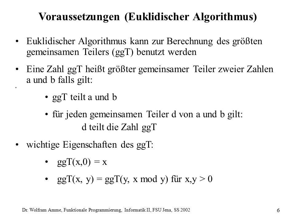 Dr. Wolfram Amme, Funktionale Programmierung, Informatik II, FSU Jena, SS 2002 6 Voraussetzungen (Euklidischer Algorithmus) Euklidischer Algorithmus k