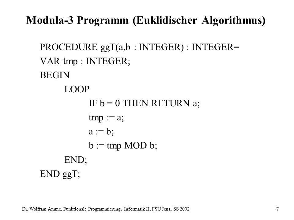 Dr. Wolfram Amme, Funktionale Programmierung, Informatik II, FSU Jena, SS 2002 7 Modula-3 Programm (Euklidischer Algorithmus) PROCEDURE ggT(a,b : INTE