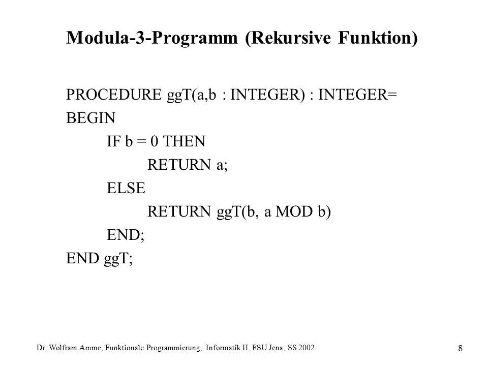 Dr. Wolfram Amme, Funktionale Programmierung, Informatik II, FSU Jena, SS 2002 8 Modula-3-Programm (Rekursive Funktion) PROCEDURE ggT(a,b : INTEGER) :
