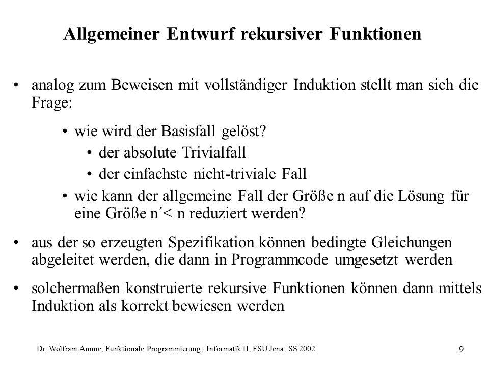 Dr. Wolfram Amme, Funktionale Programmierung, Informatik II, FSU Jena, SS 2002 9 Allgemeiner Entwurf rekursiver Funktionen analog zum Beweisen mit vol
