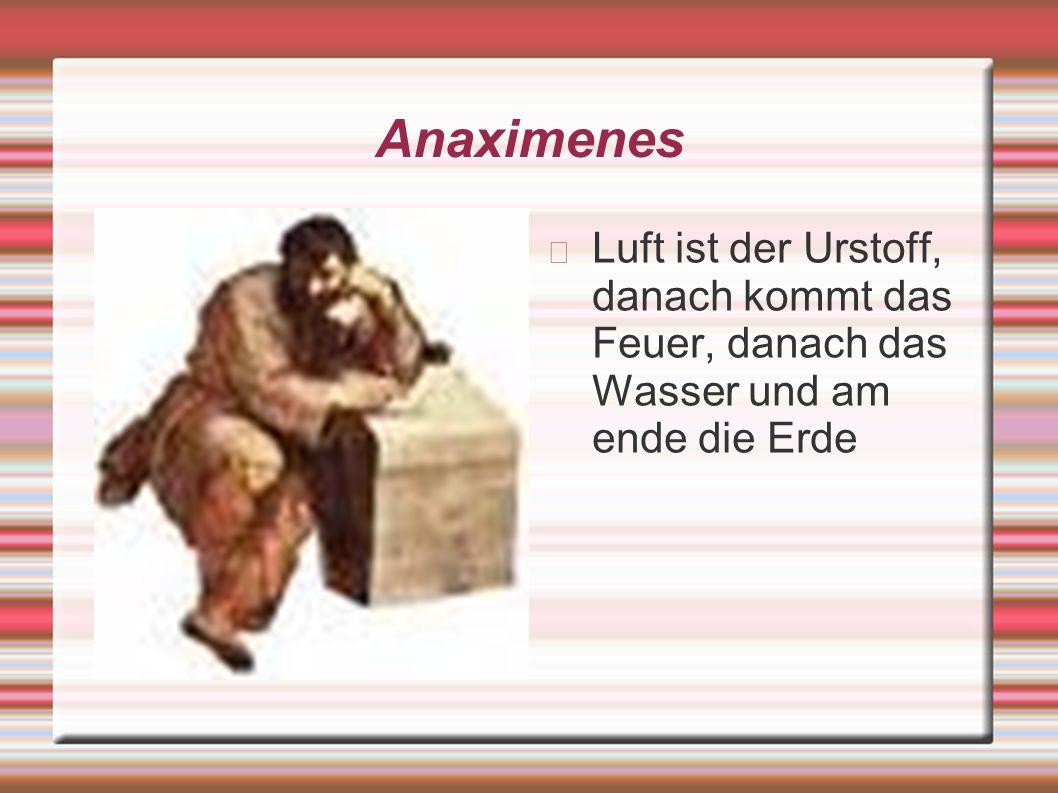 Anaximenes Luft ist der Urstoff, danach kommt das Feuer, danach das Wasser und am ende die Erde