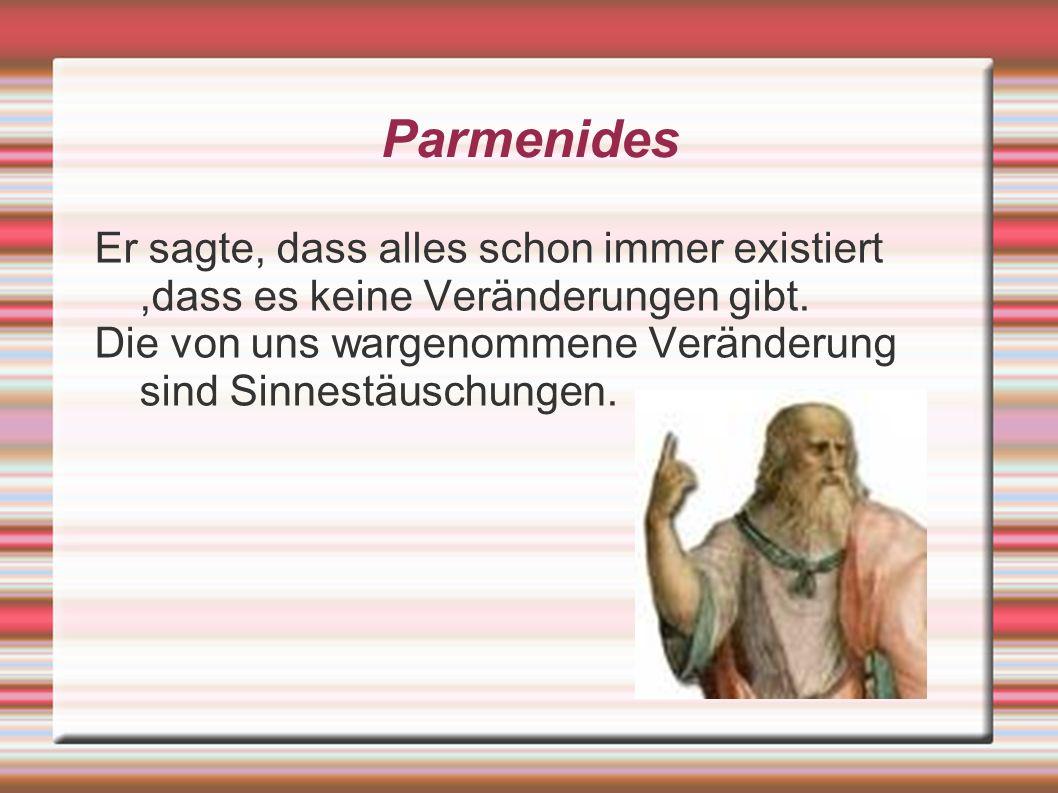 Parmenides Er sagte, dass alles schon immer existiert,dass es keine Veränderungen gibt. Die von uns wargenommene Veränderung sind Sinnestäuschungen.