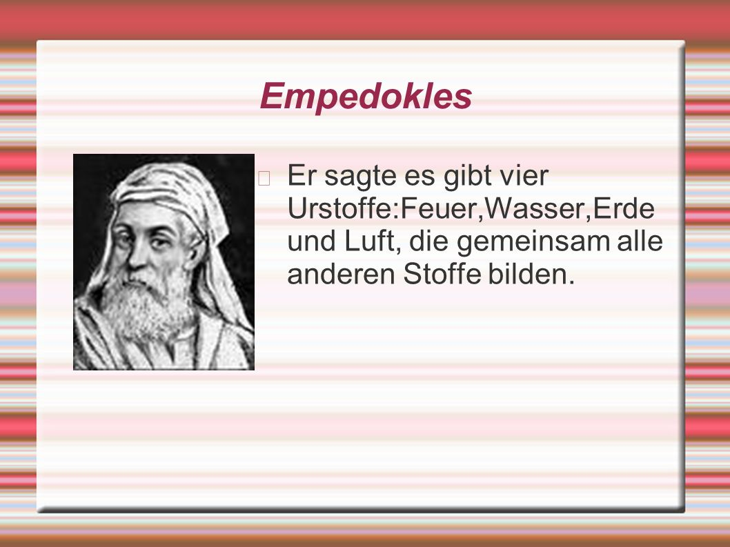 Empedokles Er sagte es gibt vier Urstoffe:Feuer,Wasser,Erde und Luft, die gemeinsam alle anderen Stoffe bilden.